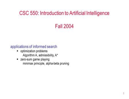 1 CSC 550: Introduction to Artificial Intelligence Fall 2004 applications of informed search  optimization problems Algorithm A, admissibility, A*  zero-sum.