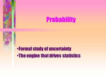 Probability Formal study of uncertainty The engine that drives statistics.
