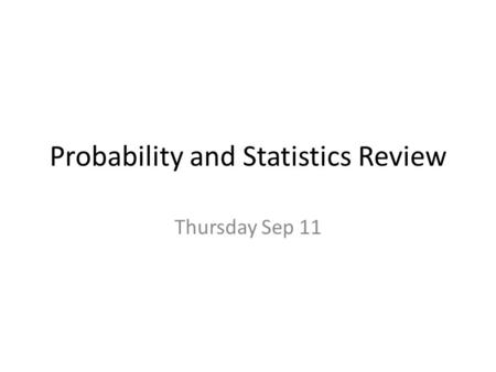 Probability and Statistics Review Thursday Sep 11.