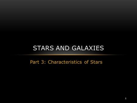 Part 3: Characteristics of Stars STARS AND GALAXIES 1.