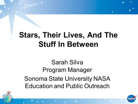 Stars, Their Lives, And The Stuff In Between Sarah Silva Program Manager Sonoma State University NASA Education and Public Outreach.