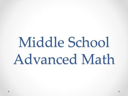 Middle School Advanced Math. History of Advanced Math in Galloway Prior to 2009-10: o Highest 8 th grade course available – Algebra I o Reasons to Consider.