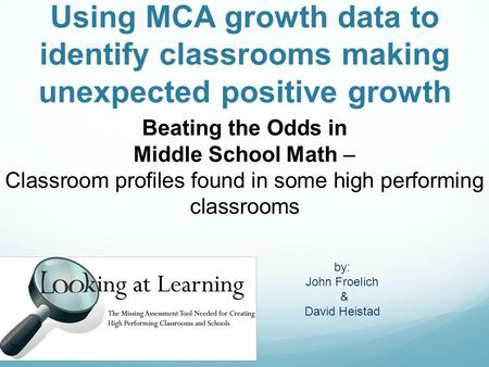 Using MCA growth data to identify classrooms making unexpected positive growth Beating the Odds in Middle School Math – Classroom profiles found in some.