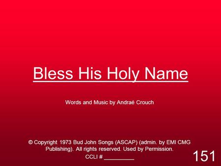 Bless His Holy Name Words and Music by Andraé Crouch © Copyright 1973 Bud John Songs (ASCAP) (admin. by EMI CMG Publishing). All rights reserved. Used.