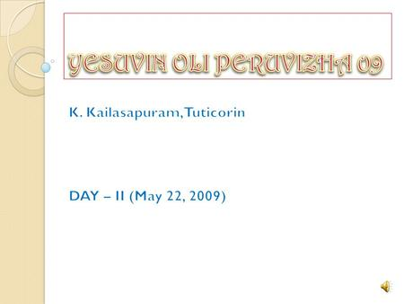 Greetings to all in Christ Jesus name. May 21, 22, 23, 24, of 2009, were the days of grace, glory, deliverance, and blessings. Yesuvin Oli Peruvizha,