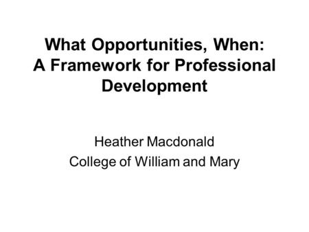 What Opportunities, When: A Framework for Professional Development Heather Macdonald College of William and Mary.