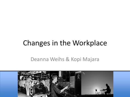 Changes in the Workplace Deanna Weihs & Kopi Majara.