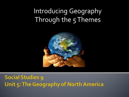 Introducing Geography Through the 5 Themes. To understand that:  North America's geography is extensive and incredibly varied  North America's regions.