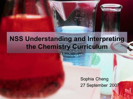 NSS Understanding and Interpreting the Chemistry Curriculum Sophia Cheng 27 September 2007.