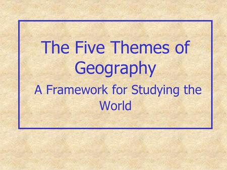 The Five Themes of Geography A Framework for Studying the World.