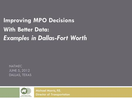 NATMEC JUNE 5, 2012 DALLAS, TEXAS Improving MPO Decisions With Better Data: Examples in Dallas-Fort Worth Michael Morris, P.E. Director of Transportation.