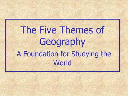 The Five Themes of Geography A Foundation for Studying the World.