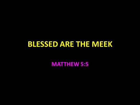 BLESSED ARE THE MEEK MATTHEW 5:5. Blessed Are The Meek Meekness is not weakness An animal that has been tamed Strength under control Medicine should be.