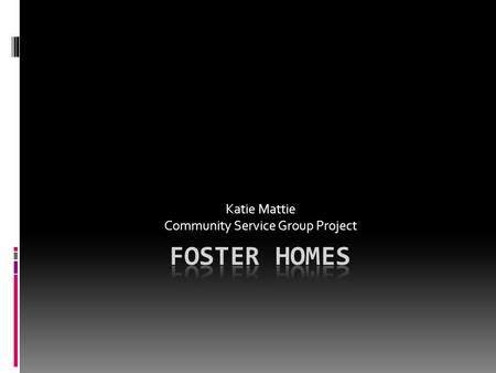 Katie Mattie Community Service Group Project. Facts about Foster Homes  There are several reason for placing children in foster homes. The main reason.