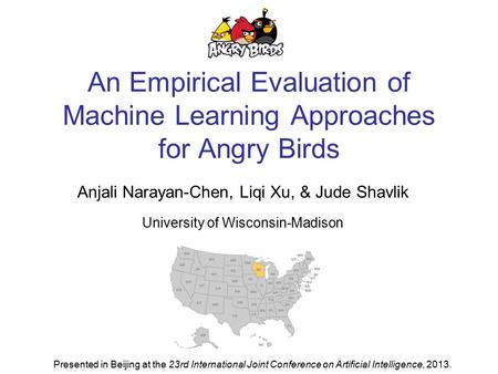 An Empirical Evaluation of Machine Learning Approaches for Angry Birds Anjali Narayan-Chen, Liqi Xu, & Jude Shavlik University of Wisconsin-Madison Presented.