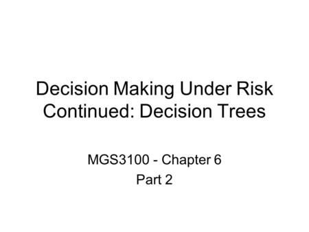 Decision Making Under Risk Continued: Decision Trees MGS3100 - Chapter 6 Part 2.