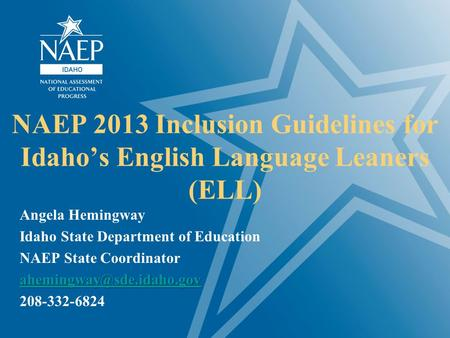 NAEP 2013 Inclusion Guidelines for Idaho's English Language Leaners (ELL) Angela Hemingway Idaho State Department of Education NAEP State Coordinator