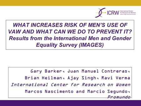 WHAT INCREASES RISK OF MEN'S USE OF VAW AND WHAT CAN WE DO TO PREVENT IT? Results from the International Men and Gender Equality Survey (IMAGES) Gary Barker,