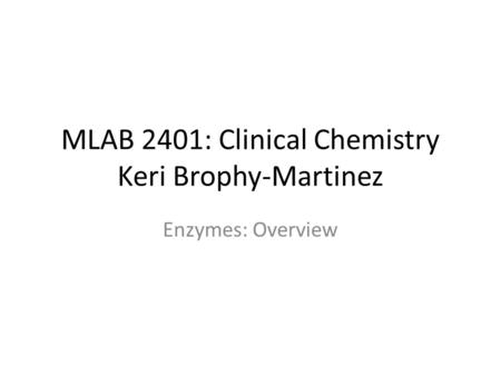 MLAB 2401: Clinical Chemistry Keri Brophy-Martinez Enzymes: Overview.