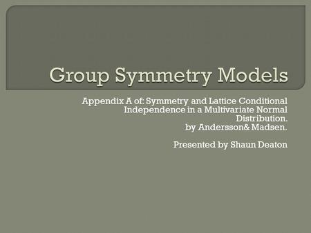 Appendix A of: Symmetry and Lattice Conditional Independence in a Multivariate Normal Distribution. by Andersson& Madsen. Presented by Shaun Deaton.