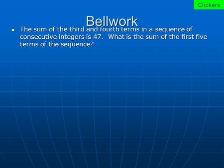 Bellwork The sum of the third and fourth terms in a sequence of consecutive integers is 47. What is the sum of the first five terms of the sequence? The.