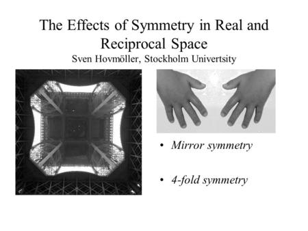 The Effects of Symmetry in Real and Reciprocal Space Sven Hovmöller, Stockholm Univertsity Mirror symmetry 4-fold symmetry.