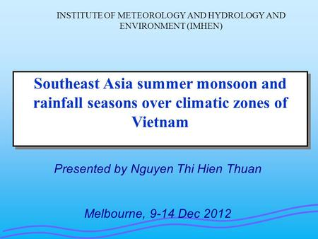 Southeast Asia summer monsoon and rainfall seasons over climatic zones of Vietnam Presented by Nguyen Thi Hien Thuan Melbourne, 9-14 Dec 2012 INSTITUTE.