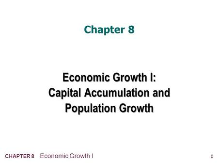 0 CHAPTER 8 Economic Growth I Chapter 8 Economic Growth I: Capital Accumulation and Population Growth.