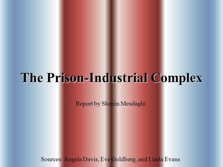 The Prison-Industrial Complex Report by Shenin Mesdaghi Sources: Angela Davis, Eve Goldberg, and Linda Evans.