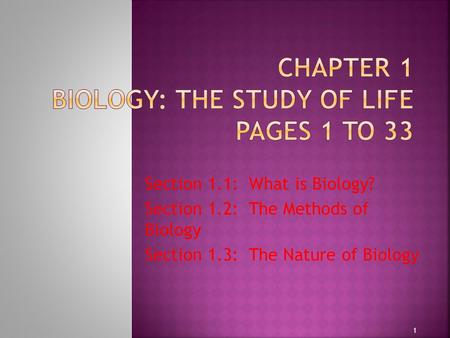 Section 1.1: What is Biology? Section 1.2: The Methods of Biology Section 1.3: The Nature of Biology 1.