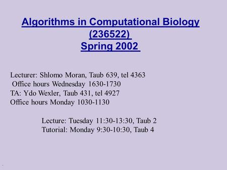 . Algorithms in Computational Biology (236522) Spring 2002 Lecturer: Shlomo Moran, Taub 639, tel 4363 Office hours Wednesday 1630-1730 TA: Ydo Wexler,