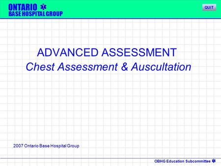 OBHG Education Subcommittee ONTARIO BASE HOSPITAL GROUP ADVANCED ASSESSMENT Chest Assessment & Auscultation 2007 Ontario Base Hospital Group QUIT.