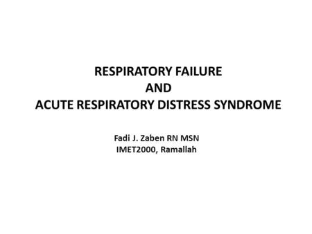 RESPIRATORY FAILURE AND ACUTE RESPIRATORY DISTRESS SYNDROME Fadi J. Zaben RN MSN IMET2000, Ramallah.