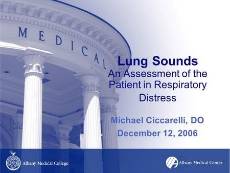 Lung Sounds An Assessment of the Patient in Respiratory Distress Michael Ciccarelli, DO December 12, 2006.