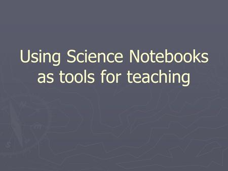 Using Science Notebooks as tools for teaching. Why Science notebooks? ► Important tools for practicing scientists ► Provide practice writing  Everyday.