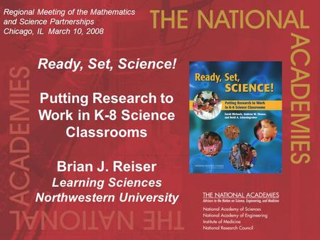 Ready, Set, Science! Putting Research to Work in K-8 Science Classrooms Brian J. Reiser Learning Sciences Northwestern University Regional Meeting of the.