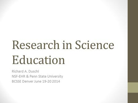 Research in Science Education Richard A. Duschl NSF-EHR & Penn State University BCSSE Denver June 19-20 2014.