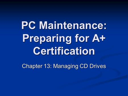 PC Maintenance: Preparing for A+ Certification Chapter 13: Managing CD Drives.