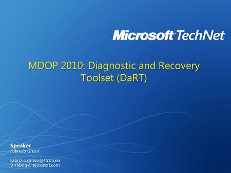 MDOP 2010: Diagnostic and Recovery Toolset (DaRT) Speaker Fabrizio Grossi