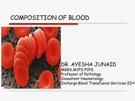 COMPOSITION OF BLOOD DR. AYESHA JUNAID MBBS,MCPS,FCPS. Professor of Pathology Consultant Haematology Incharge Blood Transfusion Services SIH.