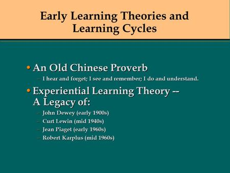 Early Learning Theories and Learning Cycles An Old Chinese Proverb An Old Chinese Proverb – I hear and forget; I see and remember; I do and understand.