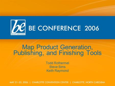 Map Product Generation, Publishing, and Finishing Tools Todd Rothermel Steve Sims Keith Raymond.