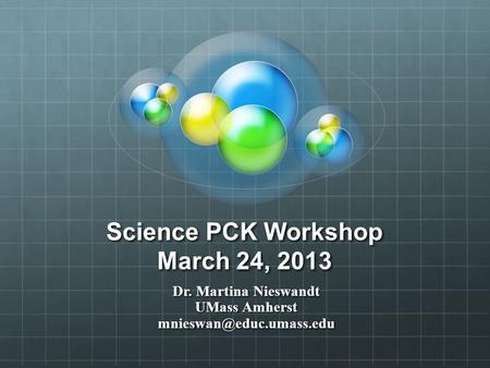 Science PCK Workshop March 24, 2013 Dr. Martina Nieswandt UMass Amherst
