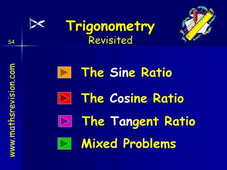 Www.mathsrevision.com Trigonometry S4 Revisited The Sine Ratio The Cosine Ratio Mixed Problems The Tangent Ratio.