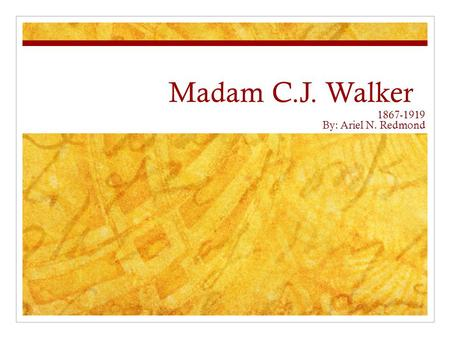 Madam C.J. Walker 1867-1919 By: Ariel N. Redmond.