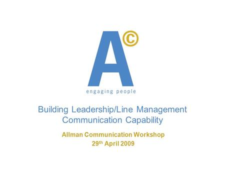 Building Leadership/Line Management Communication Capability Allman Communication Workshop 29 th April 2009.
