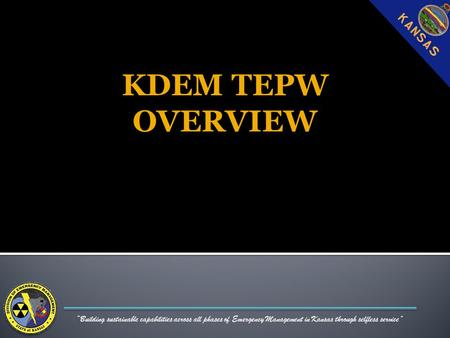 """Building sustainable capabilities across all phases of Emergency Management in Kansas through selfless service"" KDEM TEPW OVERVIEW."