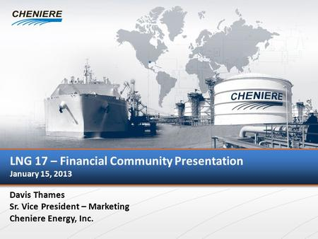 I LNG 17 – Financial Community Presentation January 15, 2013 Davis Thames Sr. Vice President – Marketing Cheniere Energy, Inc.