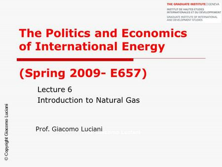 © Copyright Giacomo Luciani The Politics and Economics of International Energy (Spring 2009- E657) Lecture 6 Introduction to Natural Gas Prof. Giacomo.