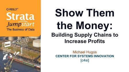 Show Them the Money: Building Supply Chains to Increase Profits Michael Hugos CENTER FOR SYSTEMS INNOVATION [c4si]